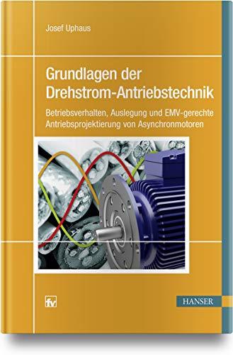 Grundlagen der Drehstrom-Antriebstechnik: Betriebsverhalten, Auslegung und EMV-gerechte Antriebsprojektierung von Asynchronmotoren