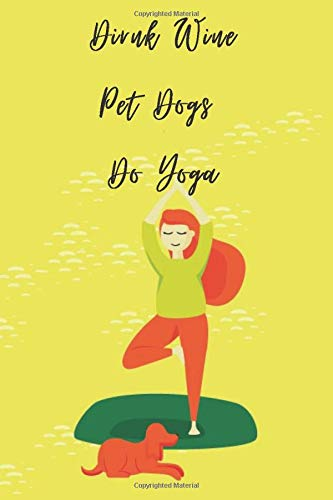 Yoga Journal Notebook Birthday Gift: Drink Wine Pet Dogs Do Yoga Notebook   A Yoga Log Book Journal   a Dogs Notebook Journal    track the length of your session in yoga