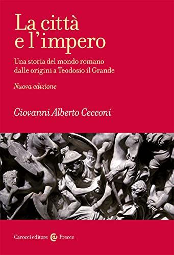 La città e l'impero. Una storia del mondo romano dalle origini a Teodosio il Grande. Nuova ediz.