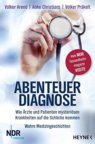 Abenteuer Diagnose: Wie Ärzte und Patienten mysteriösen Krankheiten auf die Schliche kommen. Wahre Medizingeschichten - Vom NDR-Gesundheitsmagazin Visite