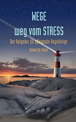 Wege weg vom Stress: Der Ratgeber für pflegende Angehörige