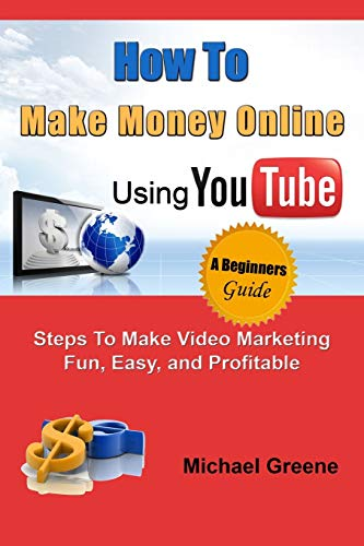How to Make Money Online Using YouTube: Steps To Make Video Marketing Fun, Easy, and Profitable (You Tube, Video Marketing, How To Make Money Online)