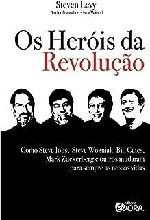 Os Heróis da Revolução. Como Steve Jobs, Steve Wozniak, Bill Gates, Mark Zuckerberg e Outros Mudaram Para Sempre as Nossas...