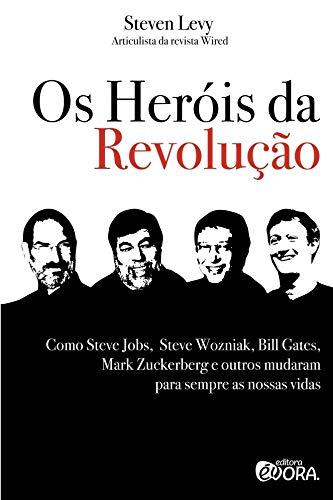 Os heróis da revolução: Como Steve Jobs, Steve Wozniak, Bill Gates, Mark Zuckerberg e outros mudaram para sempre as nossas vidas