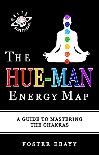 THE HUE-MAN ENERGY MAP: A GUIDE TO MASTERING THE CHAKRAS