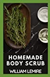 Homemade Body Scrub: Recipes To Instantly Heal, Nourish, Exfoliate, Reveal , Radiant Smooth, Soft And Youthful Skin