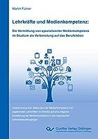 Lehrkraefte und Medienkompetenz: Die Vermittlung von spezialisierter Medienkompetenz im Studium als Vorbereitung auf das Berufsleben