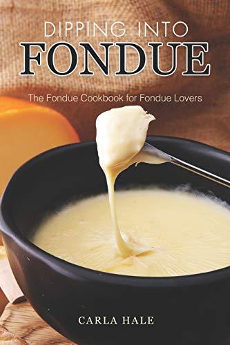 Dipping into Fondue: The Fondue Cookbook for Fondue Lovers