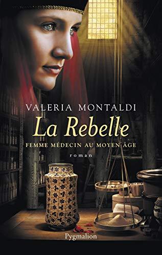 La Rebelle. Femme médecin au Moyen Âge: FEMME MÉDECIN AU MOYEN AGE
