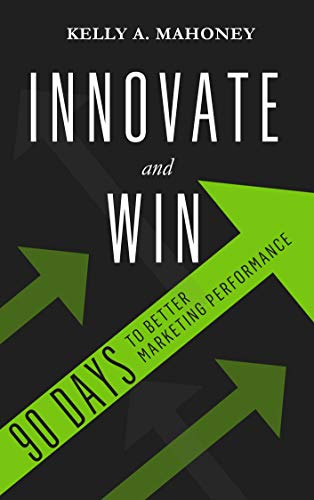 Innovate and Win: 90 Days To Better Marketing Performance by Kelly A. Mahoney. Get an innovation roadmap, proven techniques and bonus tools to help you succeed!