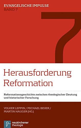 Herausforderung Reformation: Reformationsgeschichte zwischen theologischer Deutung und historischer Forschung (Evangelische Impulse)