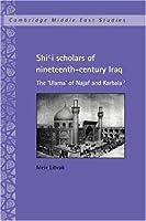 Shi'i Scholars of Nineteenth-Century Iraq: The 'Ulama' of Najaf and Karbala' (Cambridge Middle East Studies, Series Number 10)