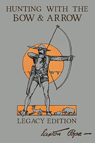 Hunting With The Bow And Arrow - Legacy Edition: The Classic Manual For Making And Using Archery Equipment For Marksmanship And Hunting (The Library of American Outdoors Classics)
