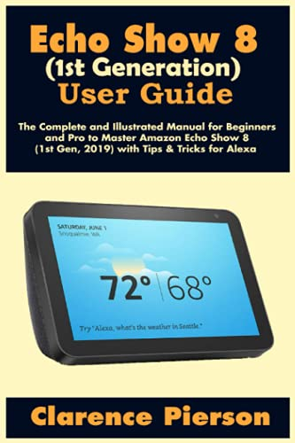 Echo Show 8 (1st Generation) User Guide: The Complete and Illustrated Manual for Beginners and Pro to Master Amazon Echo Show 8 (1st Gen, 2019) with Tips & Tricks for Alexa (Latest Echo Device Manual)