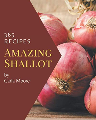365 Amazing Shallot Recipes: A Must-have Shallot Cookbook for Everyone