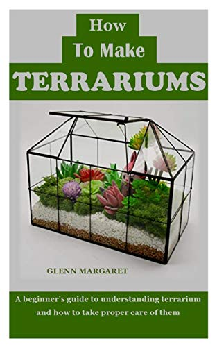 HOW TO MAKE TERRARIUMS: A beginner's guide to understanding terrarium and how to take proper care of them