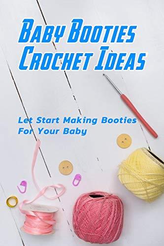 Baby Booties Crochet Ideas: Let Start Making Booties For Your Baby: DIY Baby Booties Book