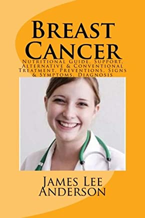 Breast Cancer: Nutritional Guide, Support, Alternative & Conventional Treatment, Preventions, Signs & Symptoms, Diagnosis