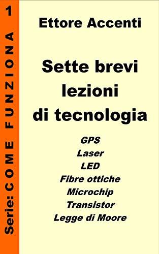Sette Brevi Lezioni di Tecnologia 1: GPS, Laser, Fibre Ottiche, LED, Microchip, Transistor, Legge di Moore, spiegate in modo semplice per tutti (Come funziona: panoramica tecnologie) (Italian Edition)