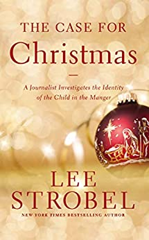 The Case for Christmas: A Journalist Investigates the Identity of the Child in the Manger by [Lee Strobel]