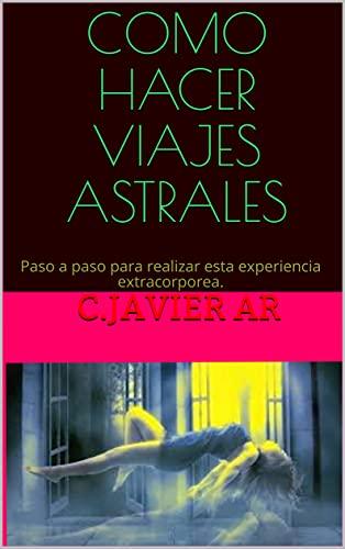 COMO HACER VIAJES ASTRALES: Paso a paso para realizar esta experiencia extracorporea. (Spanish Edition)