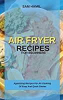 Air Fryer Recipes for Beginners: Appetizing Recipes For Air Cooking Of Easy And Quick Dishes