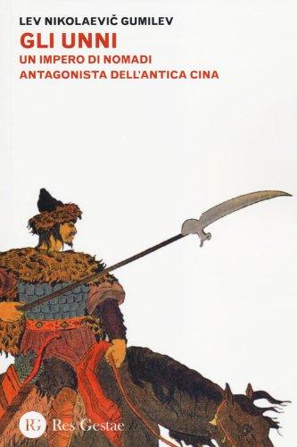 Gli Unni. Un impero di nomadi antagonista dell'antica Cina