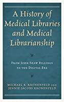 A History of Medical Libraries and Medical Librarianship: From John Shaw Billings to the Digital Era (Medical Library Association)