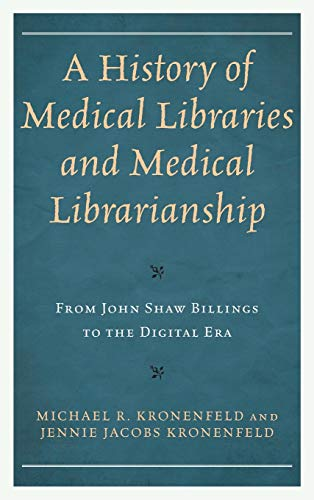 A History of Medical Libraries and Medical Librarianship: From John Shaw Billings to the Digital Era (Medical Library Association Books Series)