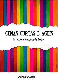Cenas Curtas e Ágeis: Para Atores e Alunos de Teatro por [William Fernandes]