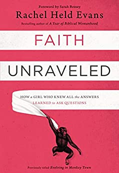 Faith Unraveled: How a Girl Who Knew All the Answers Learned to Ask Questions by [Rachel Held Evans, Sarah Bessey]