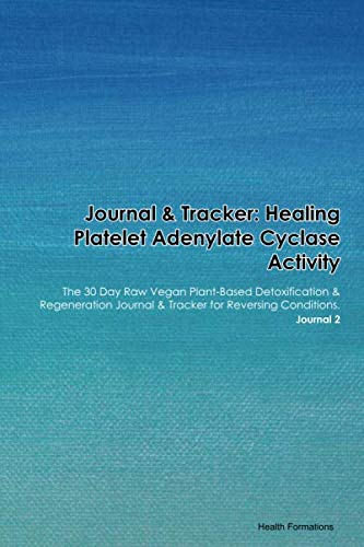 Journal & Tracker: Healing Platelet Adenylate Cyclase Activity: The 30 Day Raw Vegan Plant-Based Detoxification & Regeneration Journal & Tracker for Reversing Conditions. Journal 2