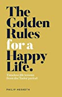 The Golden Rules for a Happy Life: Timeless life lessons from the Tudor Period