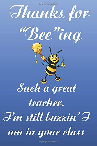 """Thanks for """"bee""""ing such a great teacher. I'm still buzzin' I am in your class.: Funny cute teacher notebook to write in with sweet bee quote. Fun gift for much loved teacher."""