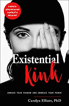 Existential Kink: Unmask Your Shadow and Embrace Your Power (A method for getting what you want by getting off on what you don't) by [Carolyn Elliott]