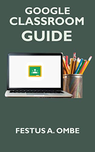 GOOGLE CLASSROOM  GUIDE: A Complete 2020 Step By Step Manual Explanation For Teachers And Students On How To Teach, Benefit And Setup Your Virtual Google Classroom. (English Edition)