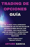 """Trading de Opciones Guía: El curso para aprender rápidamente las estrategias de inversión más eficaz con opciones, cruciales para limitar riesgos y aprovechar cualquier condición del mercado """"Option Trading Guide"""" (Spanish Version)"""