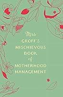 Mrs Groff's Mischievous Book of Motherhood Management