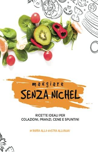 Mangiare SENZA NICHEL: Ricette ideali per colazioni, pranzi, cene e spuntini... In barba alla vostra...