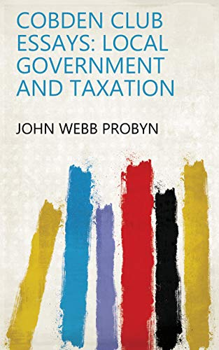 Cobden Club Essays: Local Government and Taxation (English Edition)