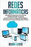 Redes Informáticas: Una Guía Compacta para el principiante que Desea Entender los Sistemas de Comunicaciones, la Seguridad de las Redes, Conexiones de Internet, Ciberseguridad y Piratería
