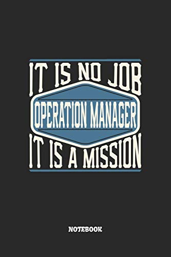 Operation Manager Notebook - It Is No Job, It Is A Mission: Blank Composition Notebook to Take Notes at Work. Plain white Pages. Bullet Point Diary, To-Do-List or Journal For Men and Women.