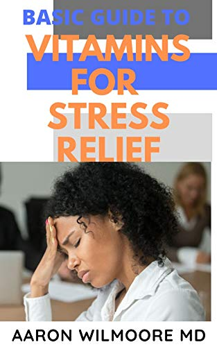 BASIC GUIDE TO VITAMINS FOR STRESS RELIEF: Everything You Need to Know on How Vitamins Relieve Stress