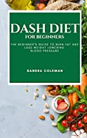 Dash Diet for Beginners: The Beginner's Guide to Burn Fat and Lose Weight Lowering Blood Pressure