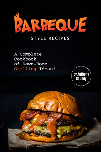 Barbeque Style Recipes: A Complete Cookbook of Down-Home Grilling Ideas! by [Anthony Boundy]