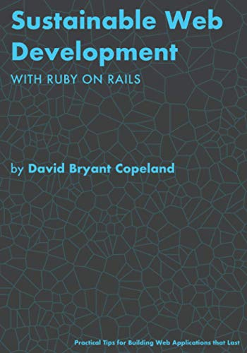 Sustainable Web Development with Ruby on Rails: Practical Tips for Building Web Applications that La