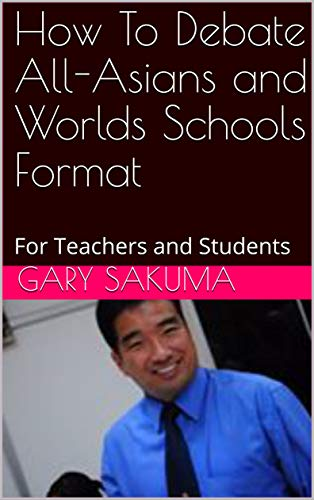 How To Debate All-Asians and Worlds Schools Format: For Teachers and Students (Debate...