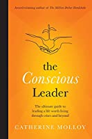 The Conscious Leader: the ultimate guide to leading a life worth living through crises and beyond