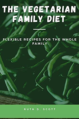 THE VEGETARIAN FAMILY DIET: Flexible Recipes for The Whole Family (English Edition)