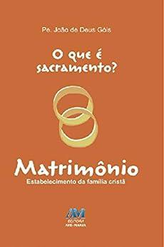 O que é sacramento? - Matrimônio: Estabelecimento da família cristã por [João de Deus Góis]